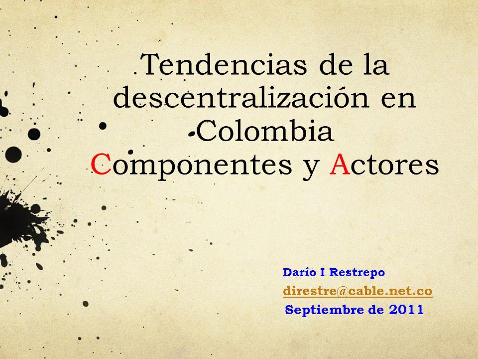 Tendencias de la descentralización en Colombia Componentes y Actores Darío I Restrepo direstre@cable.net.co Septiembre de 2011