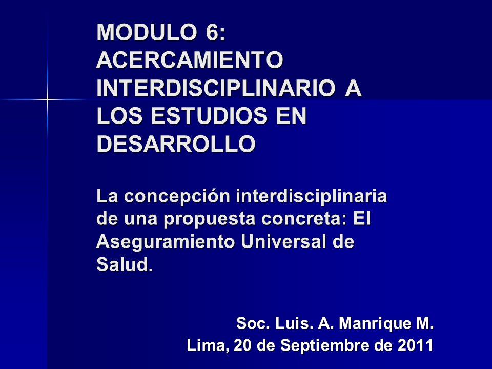 MODULO 6: ACERCAMIENTO INTERDISCIPLINARIO A LOS ESTUDIOS EN DESARROLLO La concepción interdisciplinaria de una propuesta concreta: El Aseguramiento Universal de Salud.