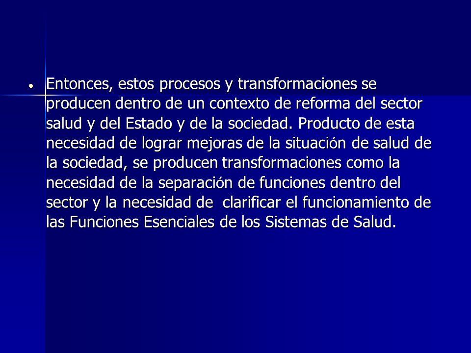 Entonces, estos procesos y transformaciones se producen dentro de un contexto de reforma del sector salud y del Estado y de la sociedad. Producto de e