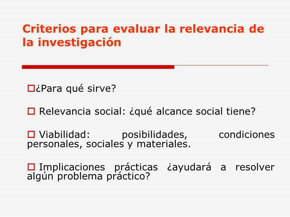 ¿Para qué sirve? Relevancia social: ¿qué alcance social tiene? Viabilidad: posibilidades, condiciones personales, sociales y materiales. Implicaciones