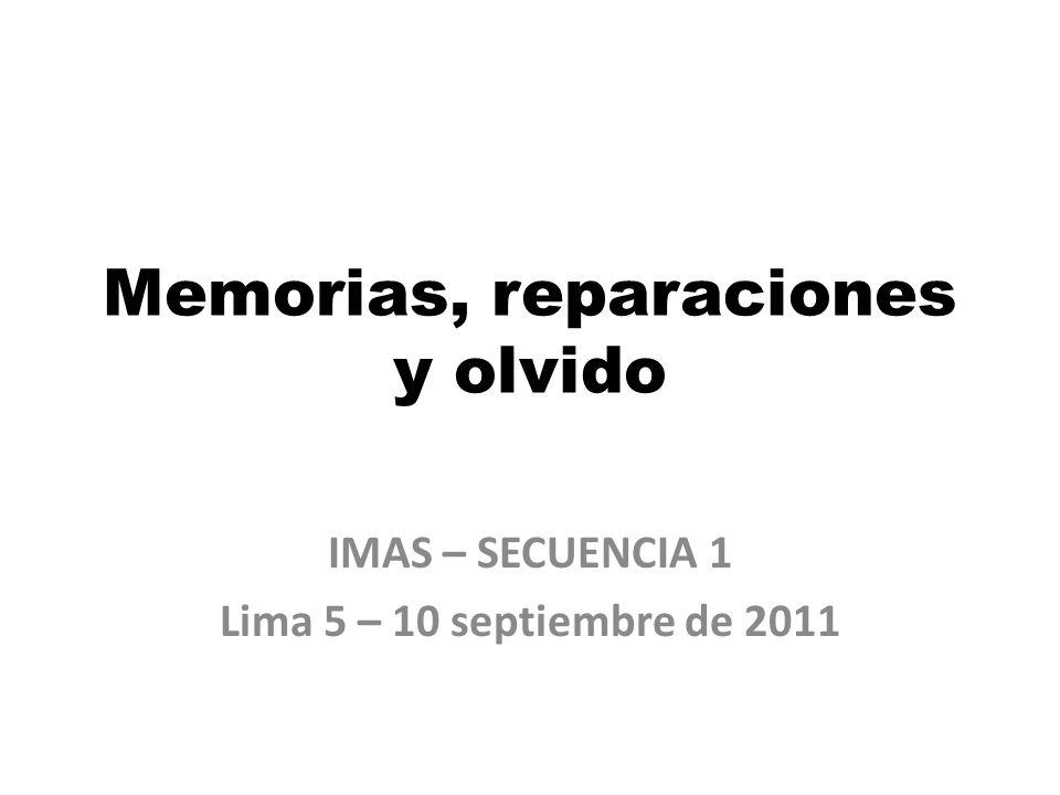 Memorias, reparaciones y olvido IMAS – SECUENCIA 1 Lima 5 – 10 septiembre de 2011