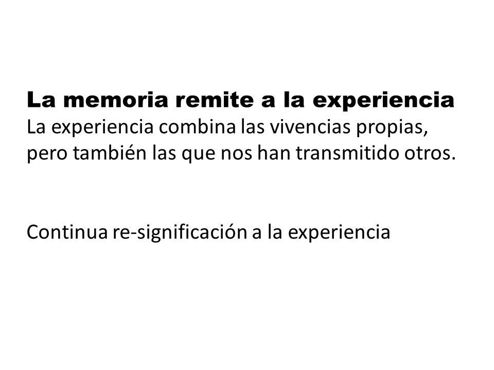 La memoria remite a la experiencia La experiencia combina las vivencias propias, pero también las que nos han transmitido otros.