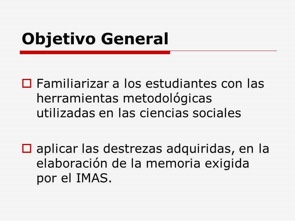 Objetivo General Familiarizar a los estudiantes con las herramientas metodológicas utilizadas en las ciencias sociales aplicar las destrezas adquiridas, en la elaboración de la memoria exigida por el IMAS.
