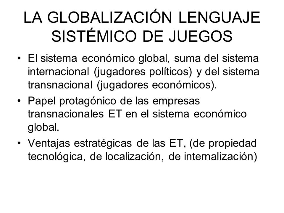 LA GLOBALIZACIÓN LENGUAJE SISTÉMICO DE JUEGOS El sistema económico global, suma del sistema internacional (jugadores políticos) y del sistema transnac