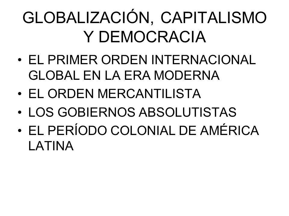 GLOBALIZACIÓN, CAPITALISMO Y DEMOCRACIA EL PRIMER ORDEN INTERNACIONAL GLOBAL EN LA ERA MODERNA EL ORDEN MERCANTILISTA LOS GOBIERNOS ABSOLUTISTAS EL PE