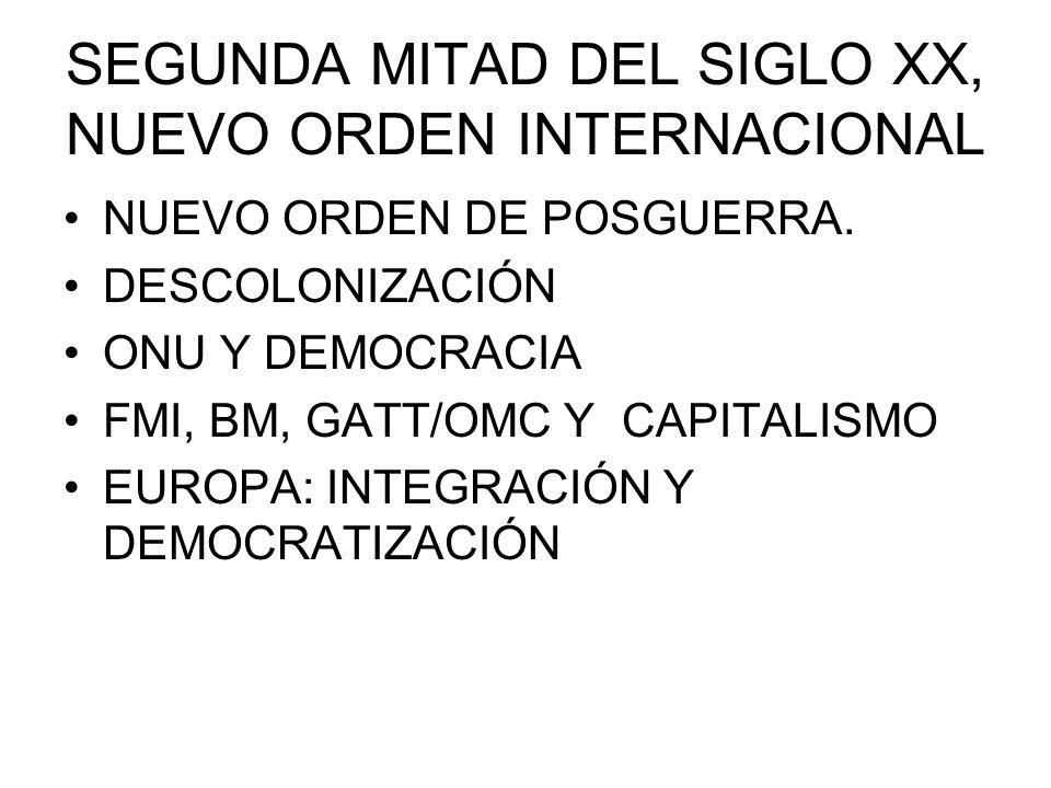 SEGUNDA MITAD DEL SIGLO XX, NUEVO ORDEN INTERNACIONAL NUEVO ORDEN DE POSGUERRA. DESCOLONIZACIÓN ONU Y DEMOCRACIA FMI, BM, GATT/OMC Y CAPITALISMO EUROP