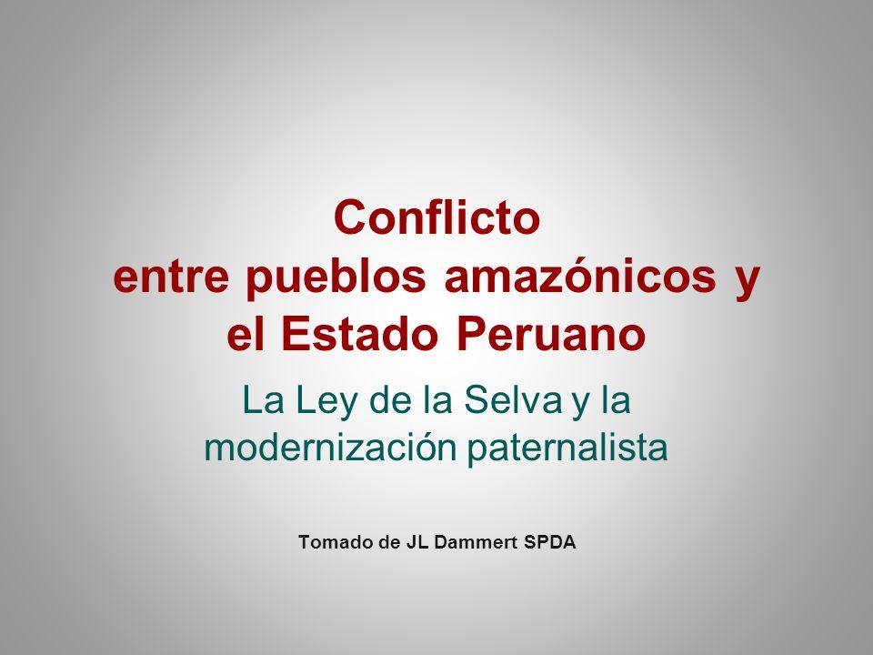 Conflicto entre pueblos amazónicos y el Estado Peruano La Ley de la Selva y la modernización paternalista Tomado de JL Dammert SPDA