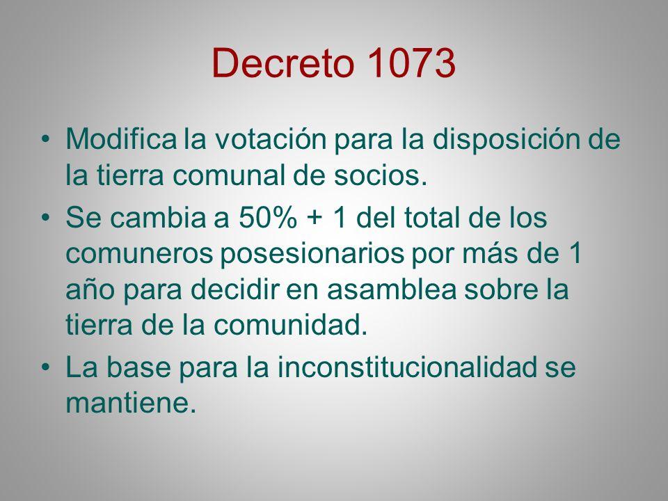 Decreto 1073 Modifica la votación para la disposición de la tierra comunal de socios. Se cambia a 50% + 1 del total de los comuneros posesionarios por