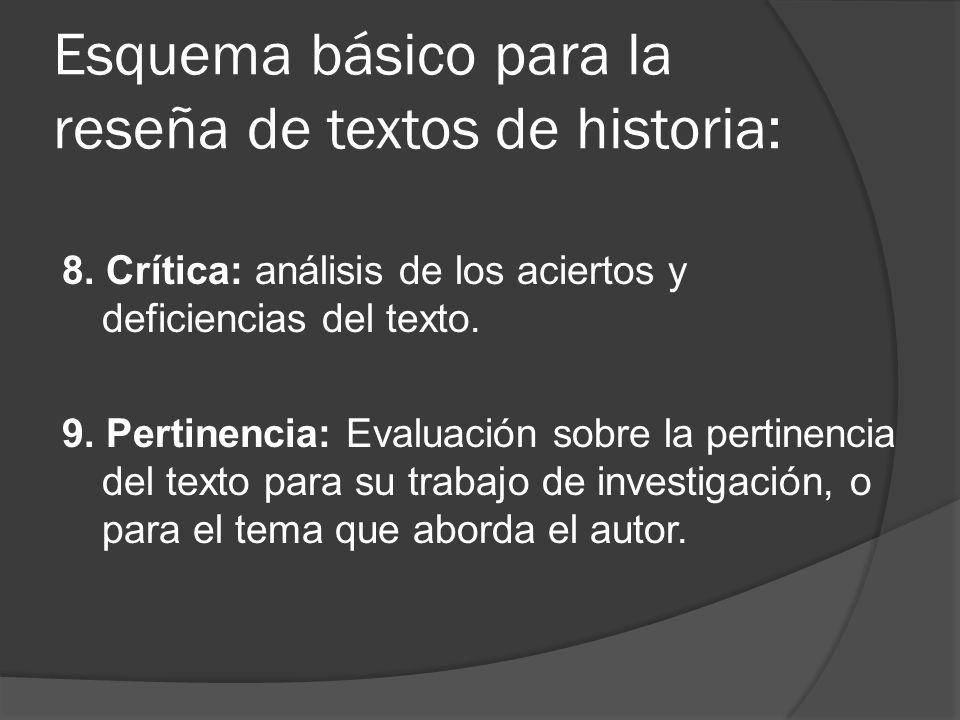 Esquema básico para la reseña de textos de historia: 8. Crítica: análisis de los aciertos y deficiencias del texto. 9. Pertinencia: Evaluación sobre l
