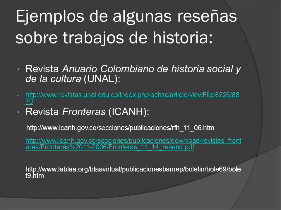 Ejemplos de algunas reseñas sobre trabajos de historia: Revista Anuario Colombiano de historia social y de la cultura (UNAL): http://www.revistas.unal