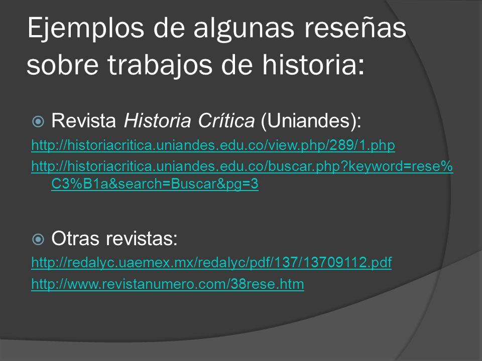 Ejemplos de algunas reseñas sobre trabajos de historia: Revista Historia Crítica (Uniandes): http://historiacritica.uniandes.edu.co/view.php/289/1.php