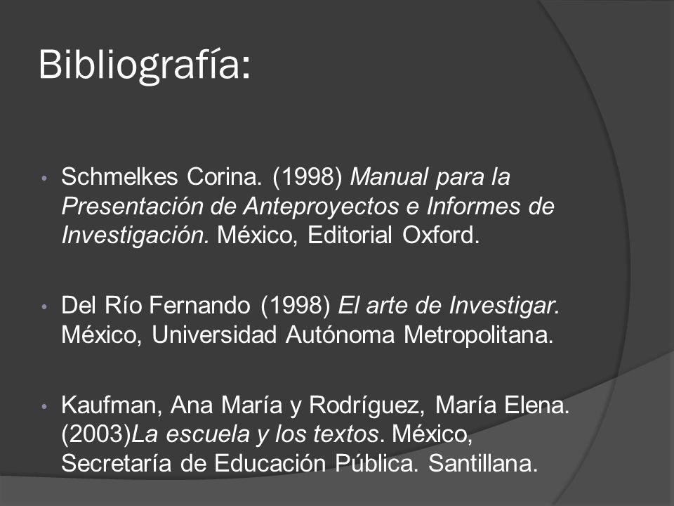 Bibliografía: Schmelkes Corina. (1998) Manual para la Presentación de Anteproyectos e Informes de Investigación. México, Editorial Oxford. Del Río Fer