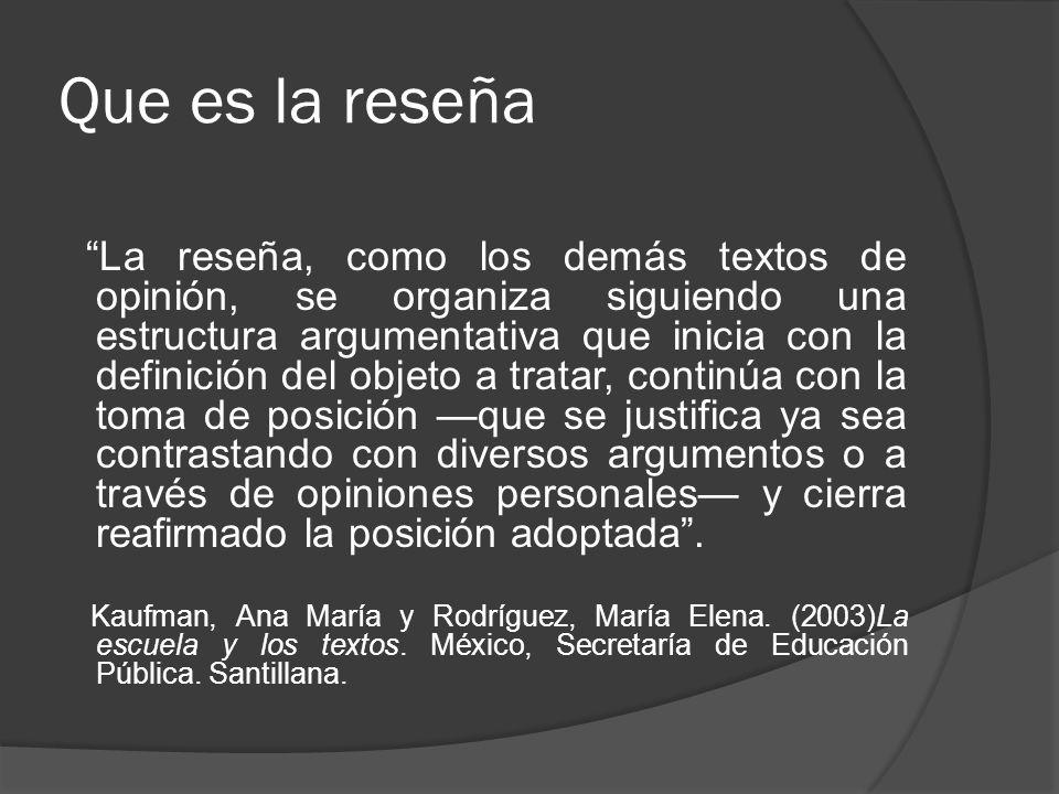 Que es la reseña La reseña, como los demás textos de opinión, se organiza siguiendo una estructura argumentativa que inicia con la definición del obje