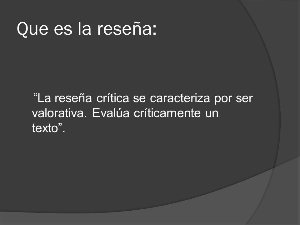 Que es la reseña: La reseña crítica se caracteriza por ser valorativa. Evalúa críticamente un texto.