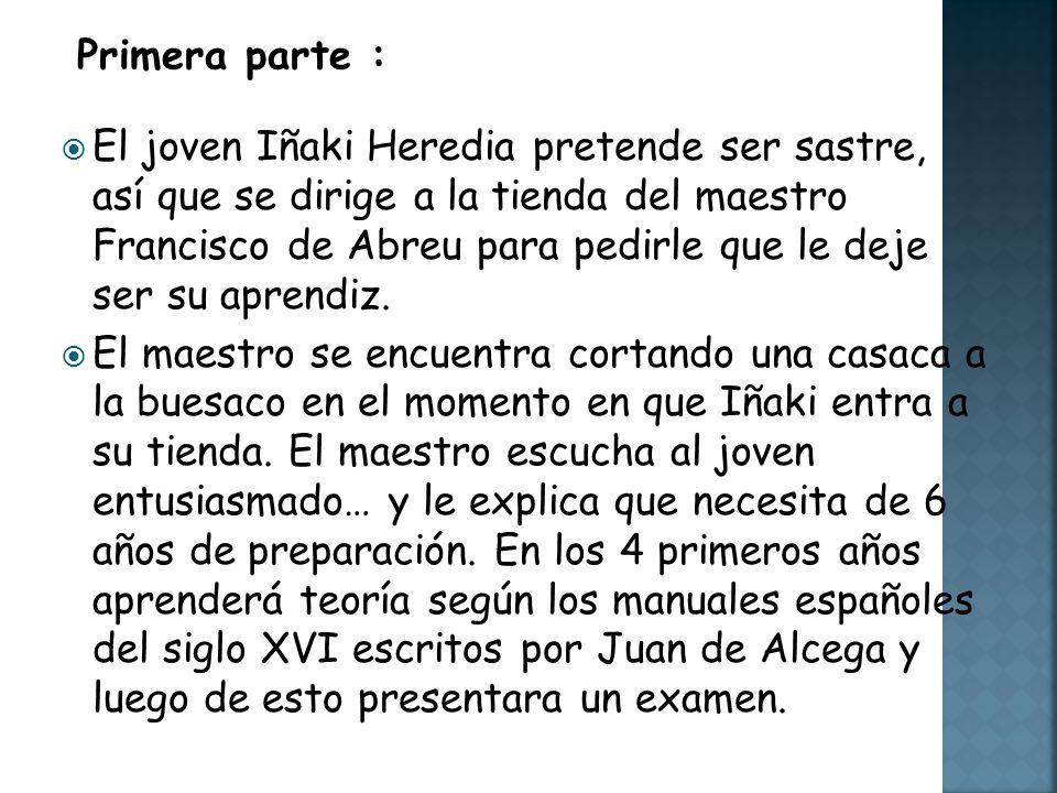 El joven Iñaki Heredia pretende ser sastre, así que se dirige a la tienda del maestro Francisco de Abreu para pedirle que le deje ser su aprendiz.