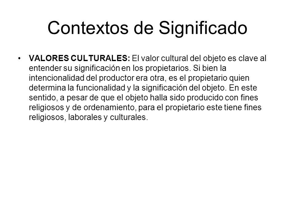 Contextos de Significado VALORES CULTURALES: El valor cultural del objeto es clave al entender su significación en los propietarios. Si bien la intenc