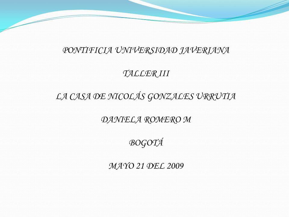 PONTIFICIA UNIVERSIDAD JAVERIANA TALLER III LA CASA DE NICOLÁS GONZALES URRUTIA DANIELA ROMERO M BOGOTÁ MAYO 21 DEL 2009