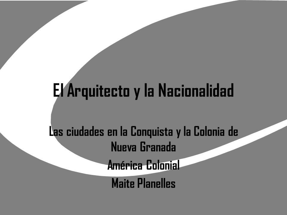 El Arquitecto y la Nacionalidad Las ciudades en la Conquista y la Colonia de Nueva Granada América Colonial Maite Planelles