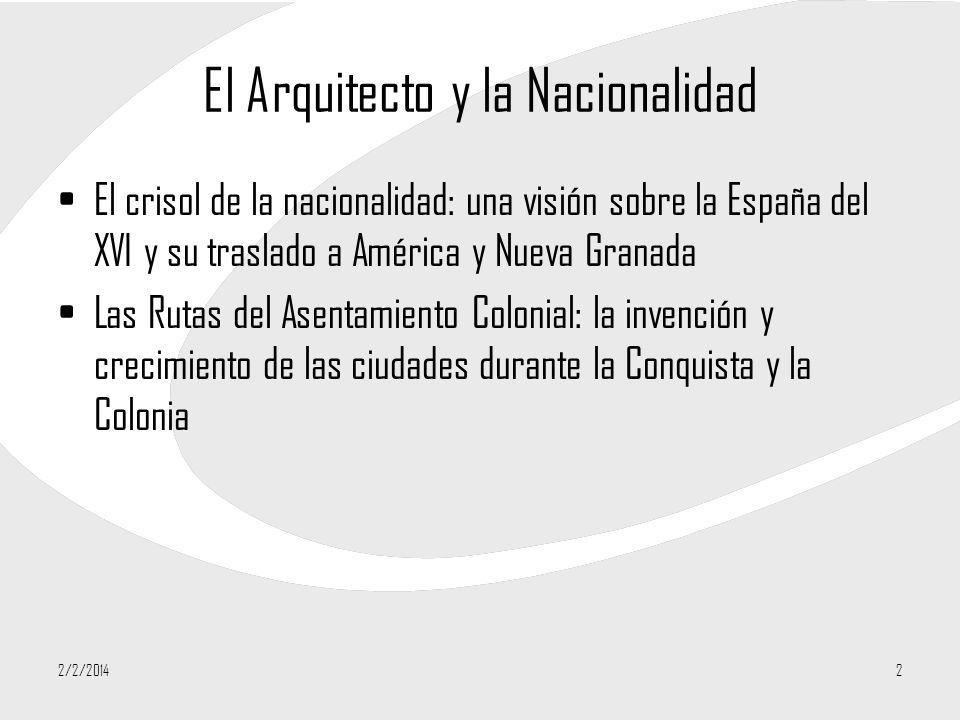 2/2/20142 El Arquitecto y la Nacionalidad El crisol de la nacionalidad: una visión sobre la España del XVI y su traslado a América y Nueva Granada Las