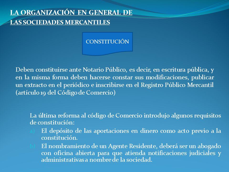LA ORGANIZACIÓN EN GENERAL DE LAS SOCIEDADES MERCANTILES Deben constituirse ante Notario Público, es decir, en escritura pública, y en la misma forma