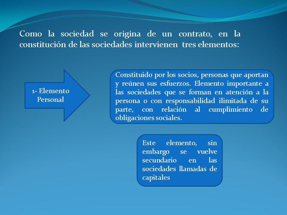 Como la sociedad se origina de un contrato, en la constitución de las sociedades intervienen tres elementos: 1- Elemento Personal Constituido por los