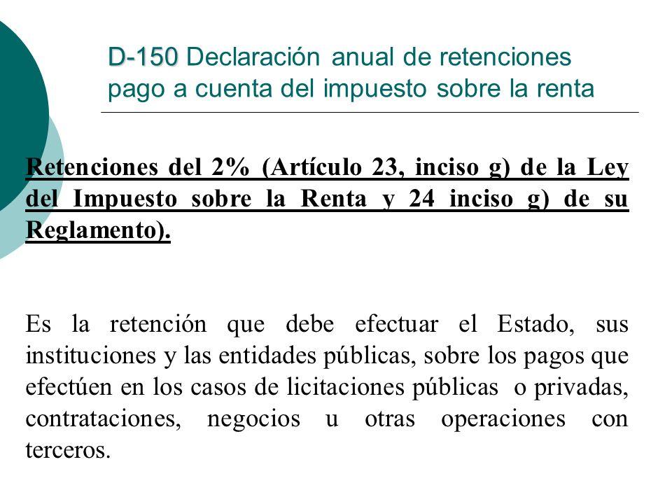 D-150 D-150 Declaración anual de retenciones pago a cuenta del impuesto sobre la renta Retenciones del 2% (Artículo 23, inciso g) de la Ley del Impues