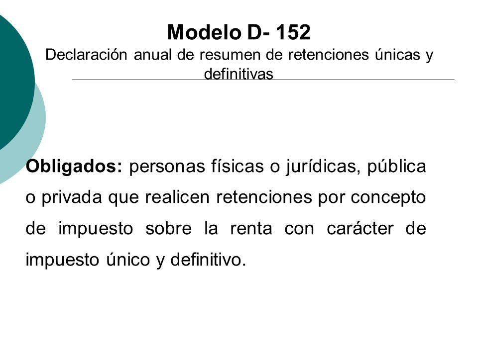 Modelo D- 152 Declaración anual de resumen de retenciones únicas y definitivas Obligados: personas físicas o jurídicas, pública o privada que realicen
