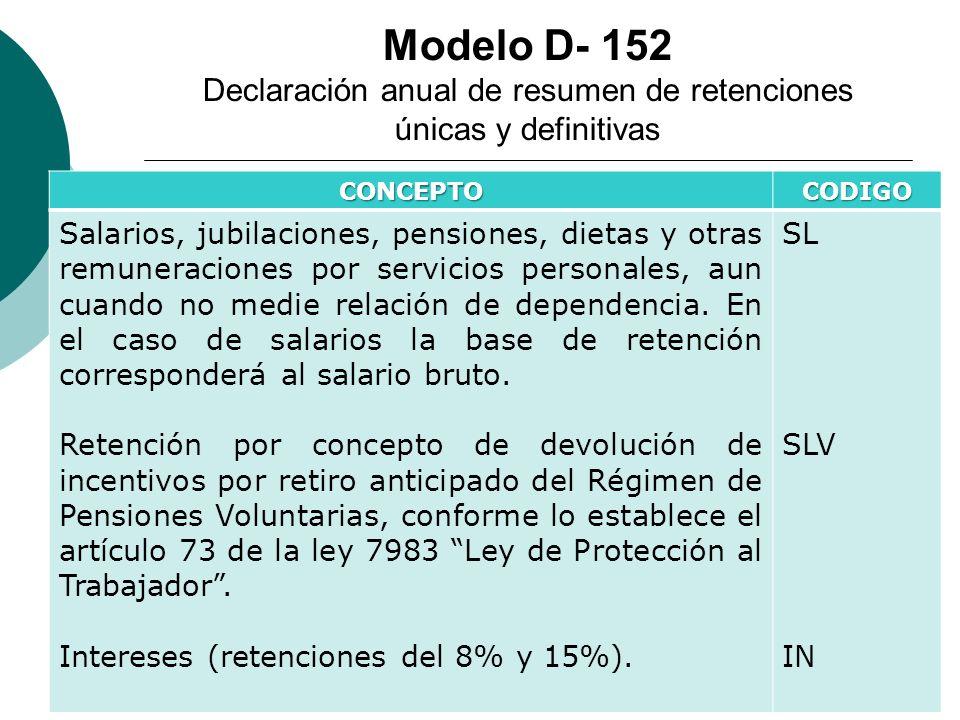 Modelo D- 152 Declaración anual de resumen de retenciones únicas y definitivas CONCEPTOCODIGO Salarios, jubilaciones, pensiones, dietas y otras remune