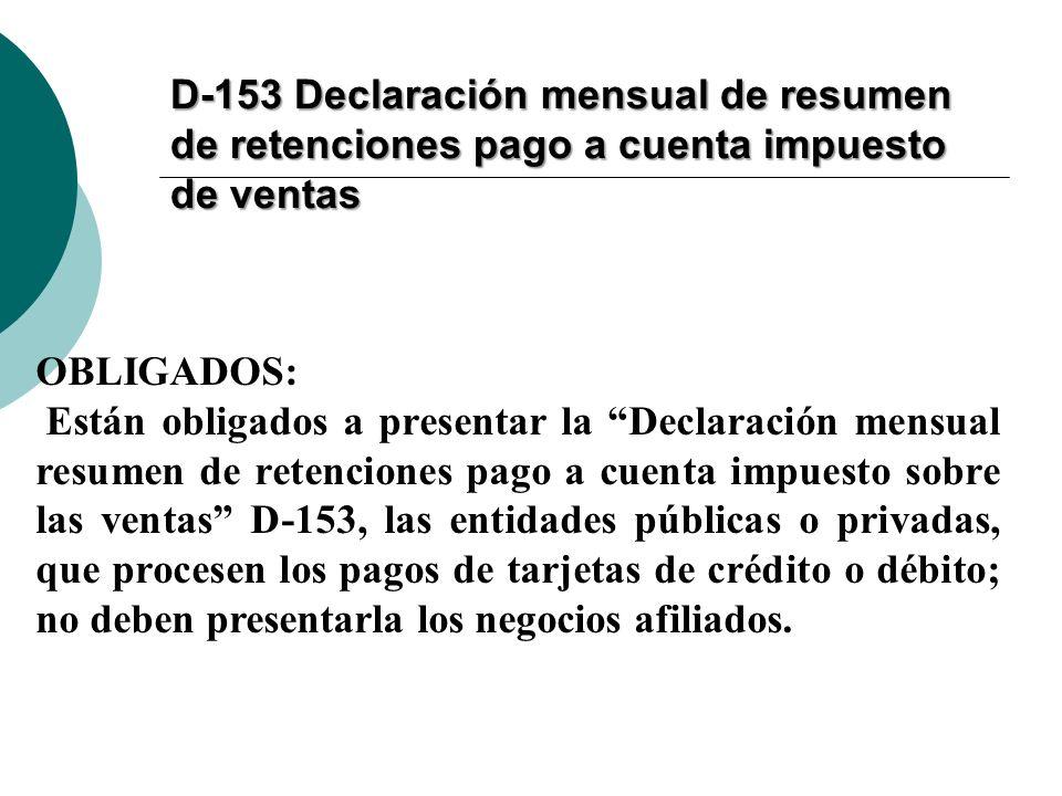 D-153 Declaración mensual de resumen de retenciones pago a cuenta impuesto de ventas OBLIGADOS: Están obligados a presentar la Declaración mensual res
