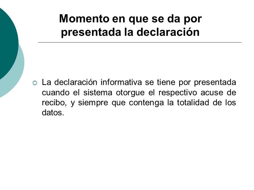 Momento en que se da por presentada la declaración La declaración informativa se tiene por presentada cuando el sistema otorgue el respectivo acuse de
