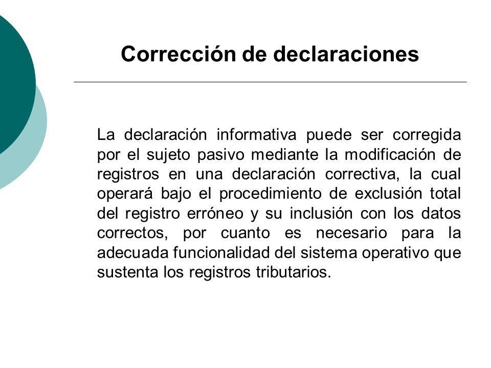 Corrección de declaraciones La declaración informativa puede ser corregida por el sujeto pasivo mediante la modificación de registros en una declaraci