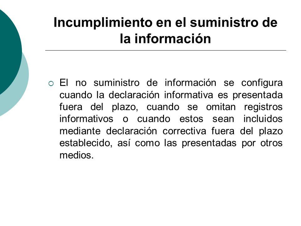 Incumplimiento en el suministro de la información El no suministro de información se configura cuando la declaración informativa es presentada fuera d