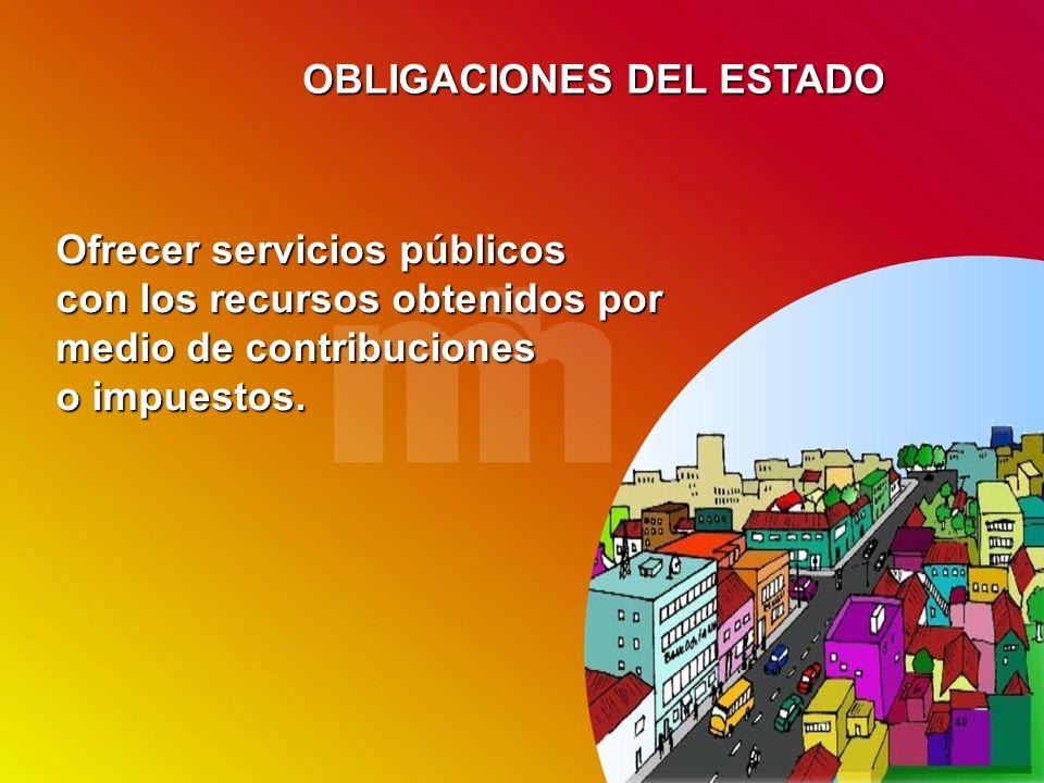 OBLIGACIONES DEL ESTADO Ofrecer servicios públicos con los recursos obtenidos por medio de contribuciones o impuestos.