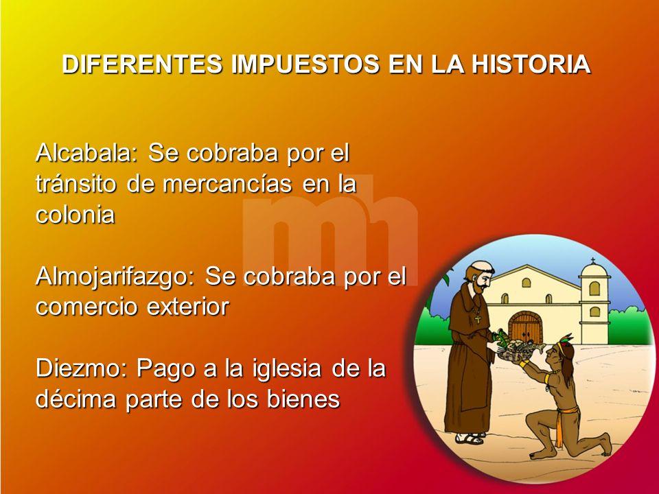DIFERENTES IMPUESTOS EN LA HISTORIA Alcabala: Se cobraba por el tránsito de mercancías en la colonia Almojarifazgo: Se cobraba por el comercio exterio