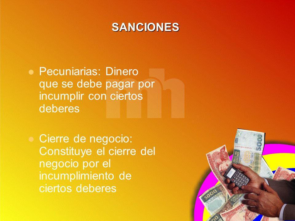 SANCIONES Pecuniarias: Dinero que se debe pagar por incumplir con ciertos deberes Cierre de negocio: Constituye el cierre del negocio por el incumplim