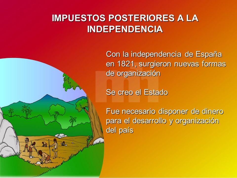IMPUESTOS POSTERIORES A LA INDEPENDENCIA Con la independencia de España en 1821, surgieron nuevas formas de organización Se creo el Estado Fue necesar