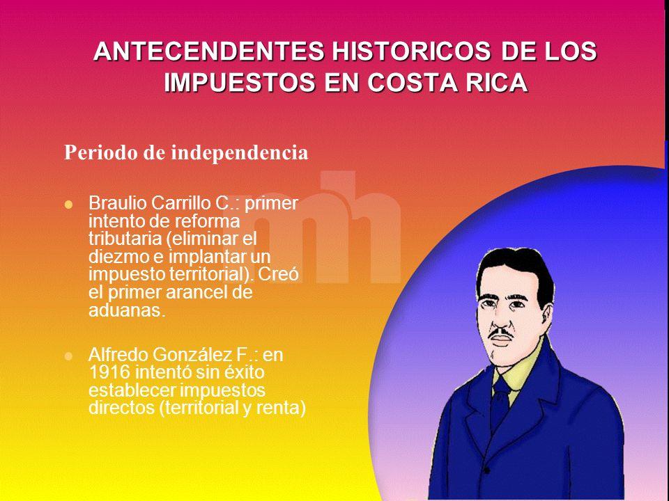 ANTECENDENTES HISTORICOS DE LOS IMPUESTOS EN COSTA RICA Periodo de independencia Braulio Carrillo C.: primer intento de reforma tributaria (eliminar e