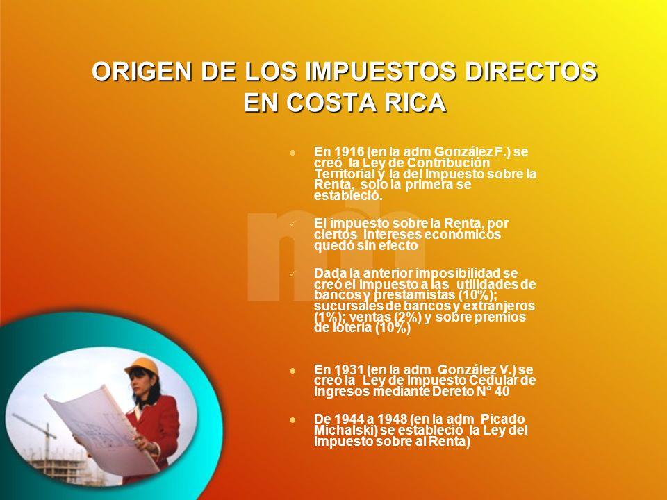 ORIGEN DE LOS IMPUESTOS DIRECTOS EN COSTA RICA En 1916 (en la adm González F.) se creó la Ley de Contribución Territorial y la del Impuesto sobre la R