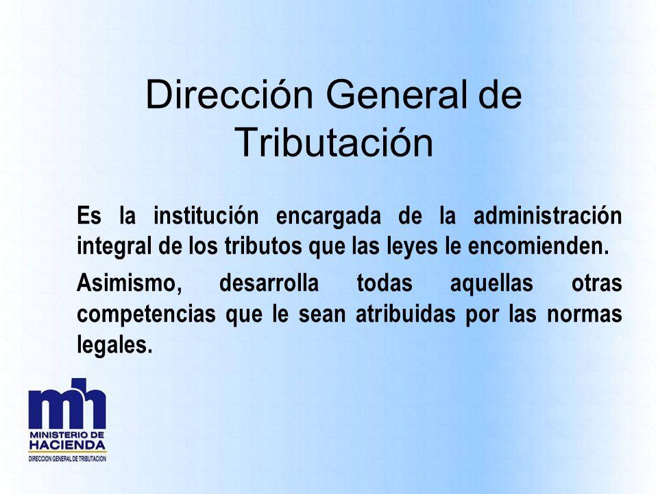 Dirección General de Tributación Es la institución encargada de la administración integral de los tributos que las leyes le encomienden. Asimismo, des