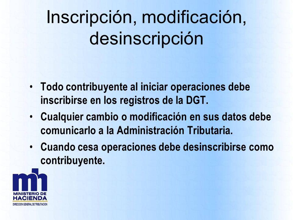 Inscripción, modificación, desinscripción Todo contribuyente al iniciar operaciones debe inscribirse en los registros de la DGT. Cualquier cambio o mo