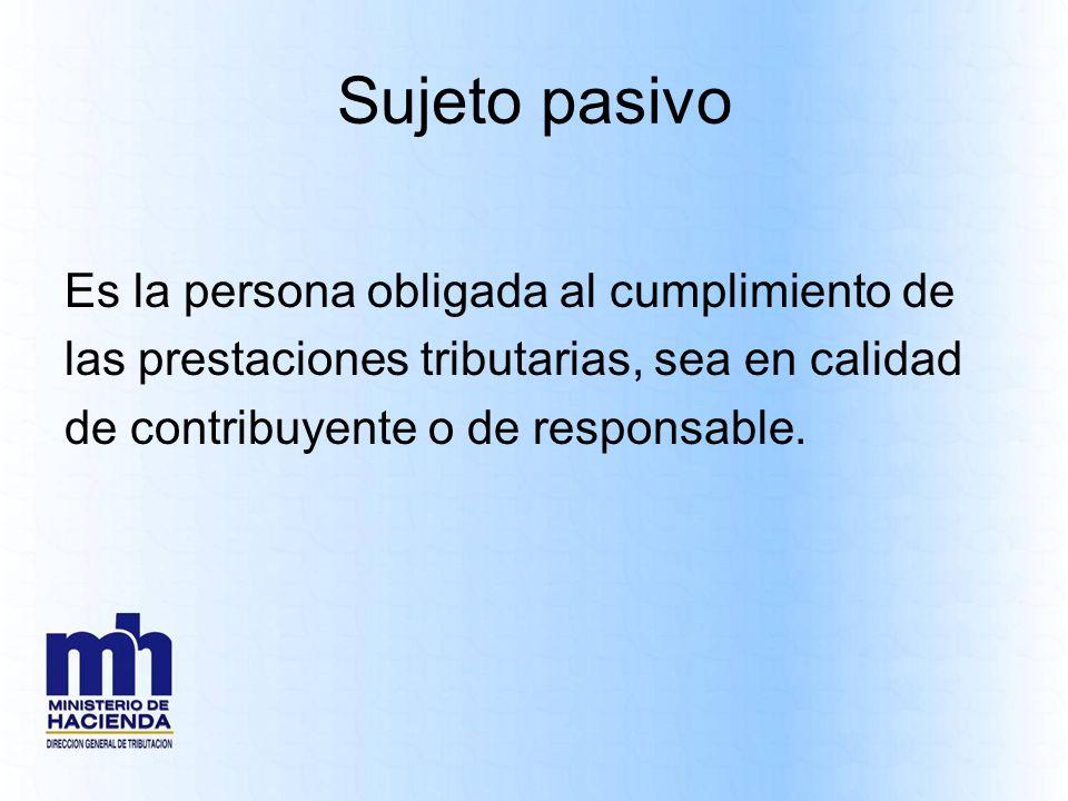 Sujeto pasivo Es la persona obligada al cumplimiento de las prestaciones tributarias, sea en calidad de contribuyente o de responsable.