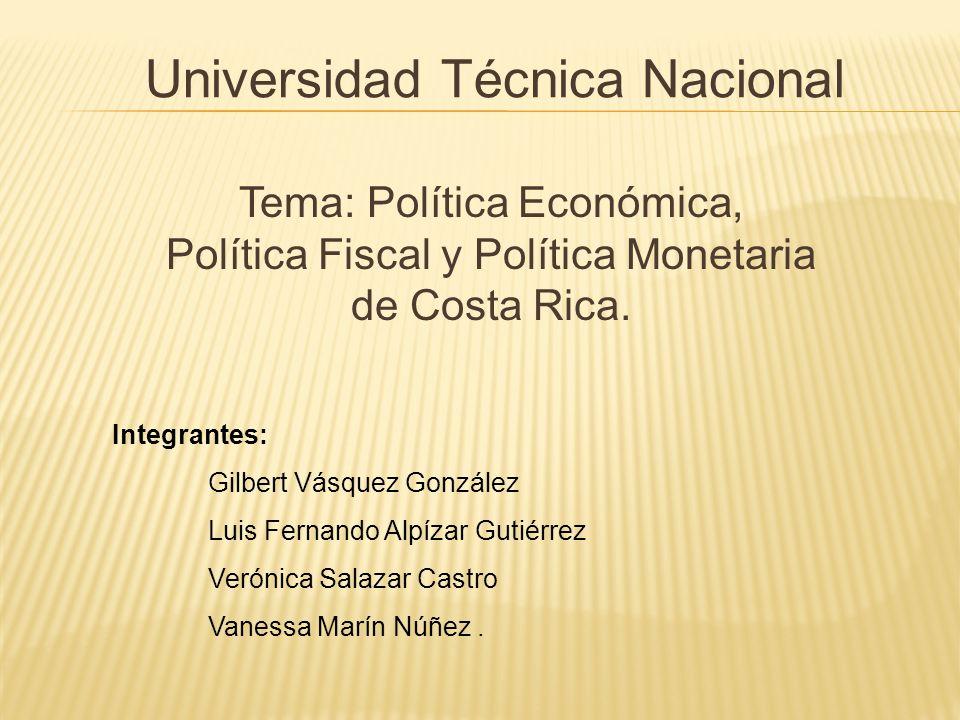 Universidad Técnica Nacional Tema: Política Económica, Política Fiscal y Política Monetaria de Costa Rica. Integrantes: Gilbert Vásquez González Luis