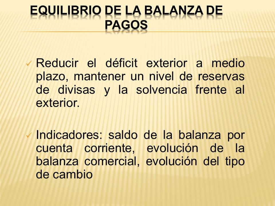 Reducir el déficit exterior a medio plazo, mantener un nivel de reservas de divisas y la solvencia frente al exterior. Indicadores: saldo de la balanz