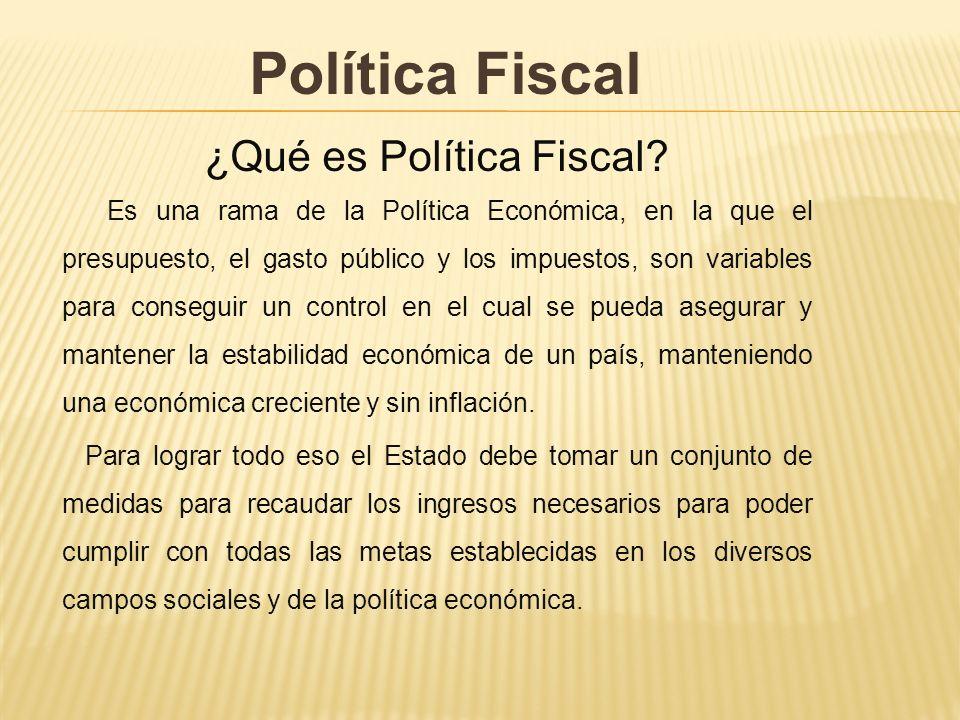 Política Fiscal ¿Qué es Política Fiscal? Es una rama de la Política Económica, en la que el presupuesto, el gasto público y los impuestos, son variabl