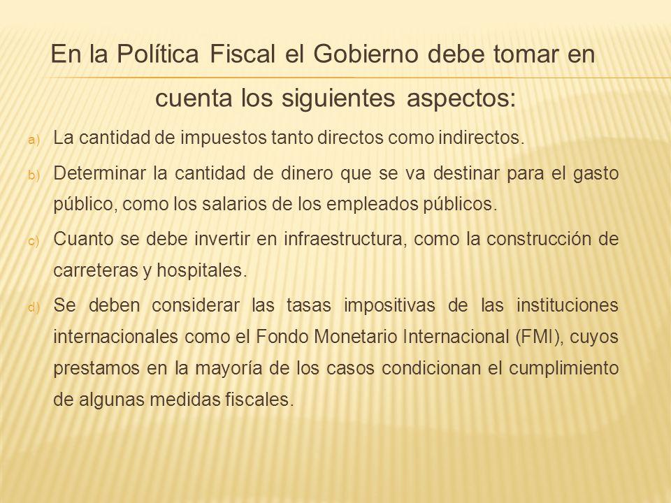 En la Política Fiscal el Gobierno debe tomar en cuenta los siguientes aspectos: a) La cantidad de impuestos tanto directos como indirectos. b) Determi