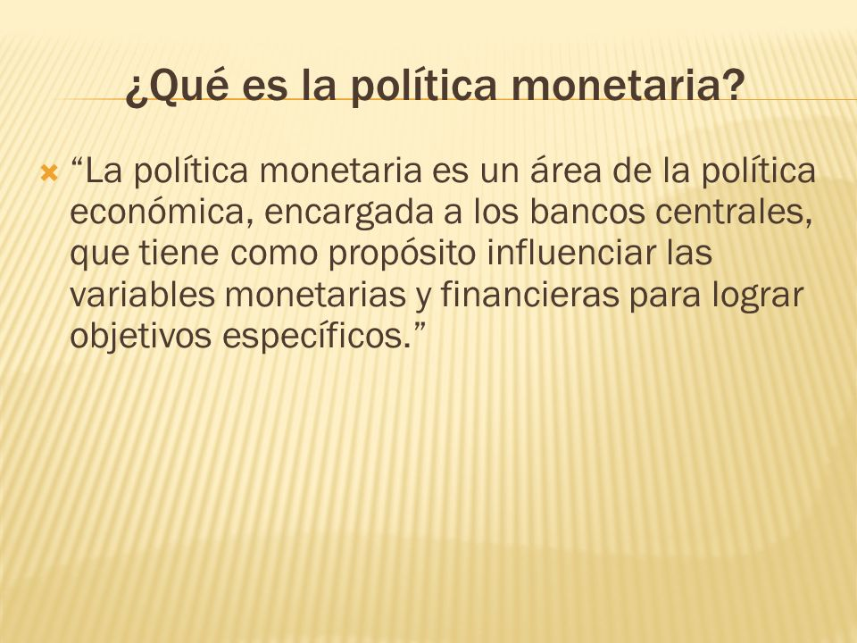 ¿Qué es la política monetaria? La política monetaria es un área de la política económica, encargada a los bancos centrales, que tiene como propósito i