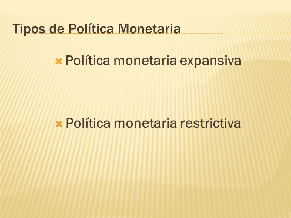 Tipos de Política Monetaria Política monetaria expansiva Política monetaria restrictiva