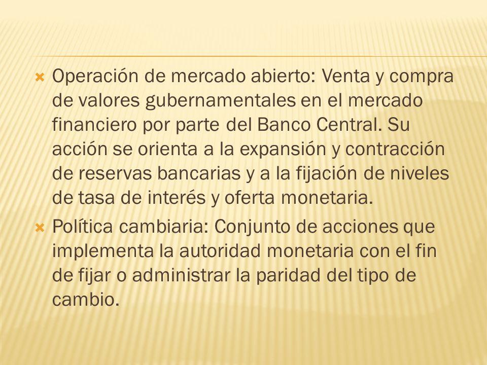 Operación de mercado abierto: Venta y compra de valores gubernamentales en el mercado financiero por parte del Banco Central. Su acción se orienta a l