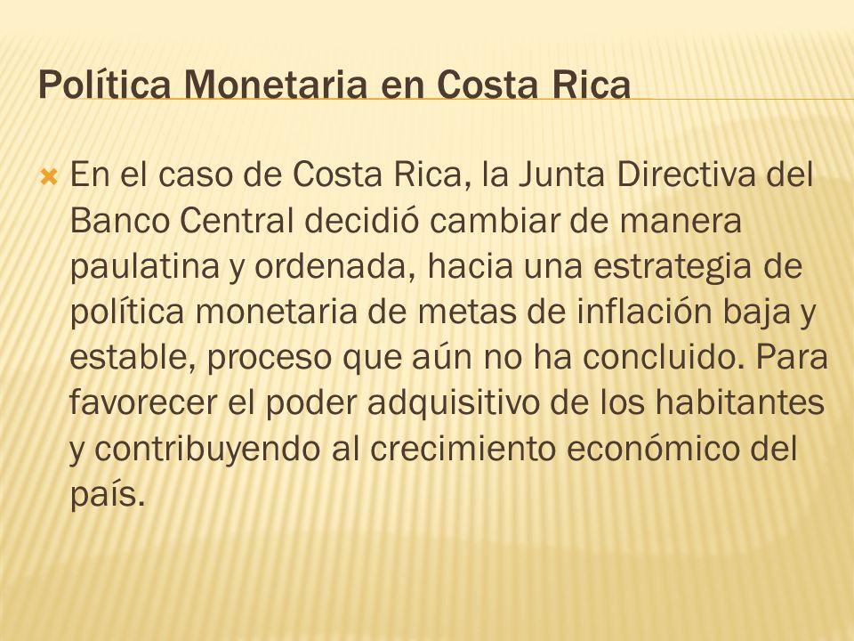 Política Monetaria en Costa Rica En el caso de Costa Rica, la Junta Directiva del Banco Central decidió cambiar de manera paulatina y ordenada, hacia