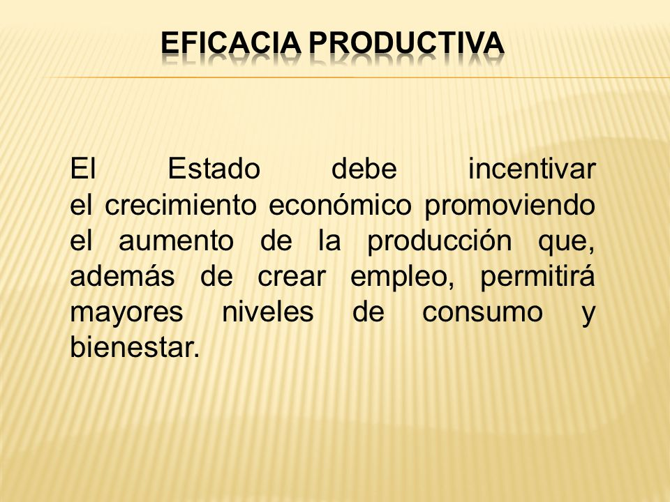 El Estado debe incentivar el crecimiento económico promoviendo el aumento de la producción que, además de crear empleo, permitirá mayores niveles de c